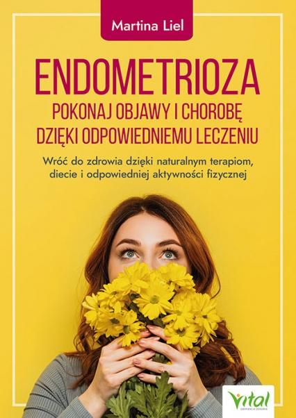 Endometrioza. Pokonaj objawy i chorobę dzięki właściwemu leczeniu. Wróć do zdrowia dzięki naturalnym terapiom, diecie i odpowiedniej aktywności fizycznej  - Martina Liel   okładka