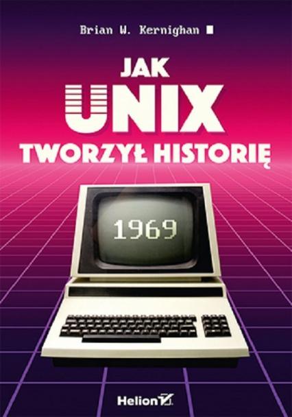 Jak Unix tworzył historię - Kernighan Brian W. | okładka