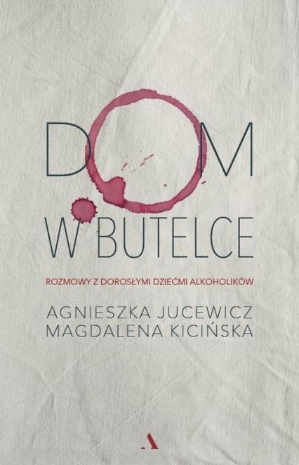 Dom w butelce Rozmowy z Dorosłymi Dziećmi Alkoholików - Jucewicz Agnieszka, Kicińska Magdalena   okładka