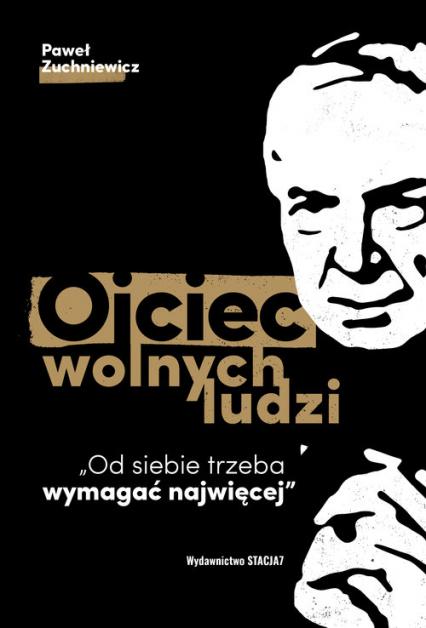 Ojciec wolnych ludzi Od siebie trzeba wymagać najwięcej - Paweł Zuchniewicz | okładka