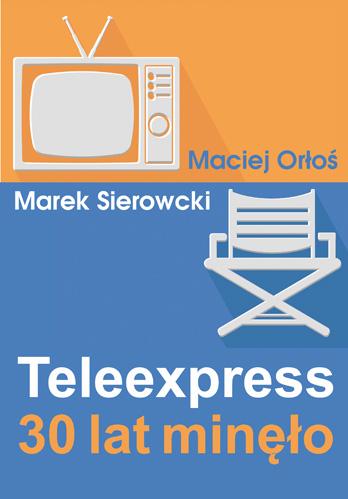 Teleexpress. 30 lat minęło -  Maciej Orłoś, Marek Sierocki  | okładka