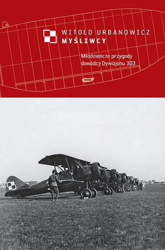 Myśliwcy. Młodzieńcze przygody dowódcy Dywizjonu 303 - Witold Urbanowicz  | okładka