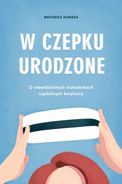 W czepku urodzone - Weronika Nawara | okładka