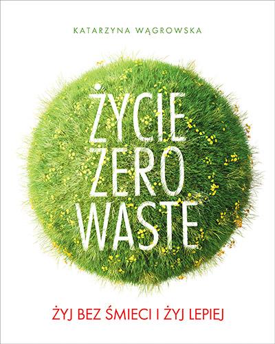 Życie Zero Waste. Żyj bez śmieci i żyj lepiej - Katarzyna Wągrowska | okładka