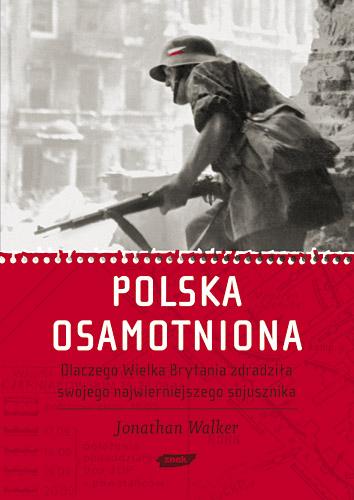Polska osamotniona. Dlaczego Wielka Brytania zdradziła swojego najwierniejszego sojusznika - Jonathan Walker  | okładka