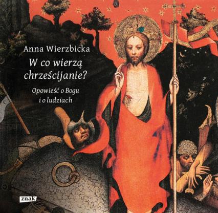 W co wierzą chrześcijanie? Opowieść o Bogu i o ludziach - Anna Wierzbicka | okładka