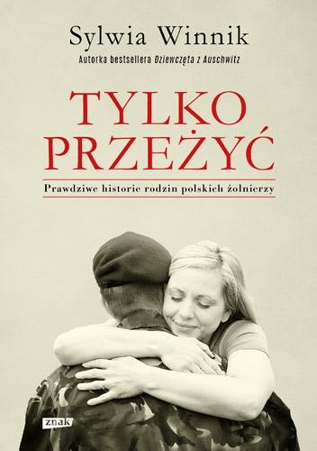 Tylko przeżyć. Prawdziwe historie rodzin polskich żołnierzy - Sylwia Winnik | okładka