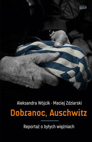 Dobranoc, Auschwitz. Reportaż o byłych więźniach - Aleksandra Wójcik, Maciej Zdziarski | okładka