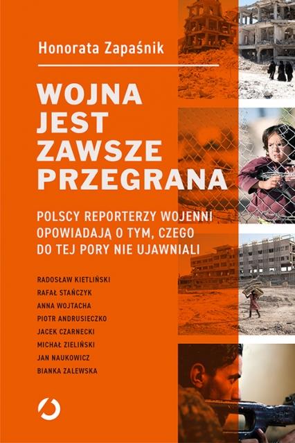 Wojna jest zawsze przegrana. Polscy reporterzy wojenni opowiadają o tym, czego do tej pory nie ujawniali - Honorata Zapaśnik | okładka