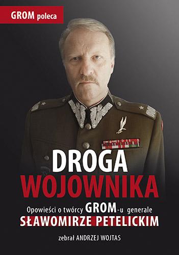 Droga wojownika. Opowieści o twórcy GROM-u generale Sławomirze Petelickim zebrał Andrzej Wojtas - Andrzej Wojtas | okładka