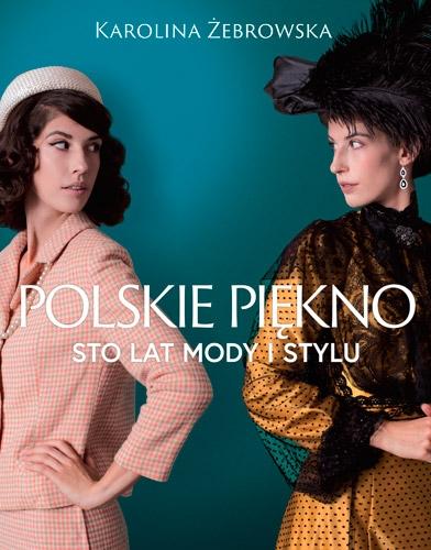 Polskie piękno. Sto lat mody i stylu - Karolina Żebrowska  | okładka
