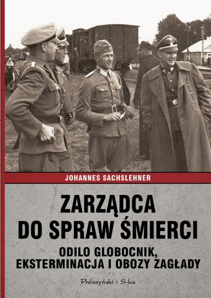 Zarządca do spraw śmierci. Odilo Globocnik, eksterminacja i obozy zagłady - Johannes Sachslehner | okładka