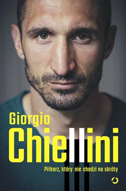 Piłkarz, który nie chodzi na skróty. Autobiografia - Giorgio Chiellini; Maurizio Crosetti | okładka