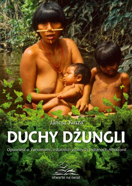 Duchy dżungli. Opowieść o Yanomami, ostatnich wolnych Indianach Amazonii - Janusz Kasza  | okładka