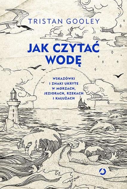 Jak czytać wodę. Wskazówki i znaki ukryte w morzach,jeziorach - Tristan Gooley | okładka