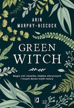 Green Witch. Magia ziół, kwiatów, olejków eterycznych i innych darów matki natury - Arin Murphy-Hiscock | okładka