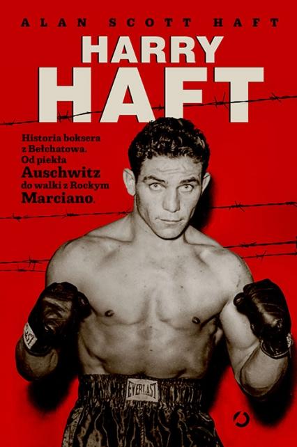 Harry Haft. Historia boksera z Bełchatowa. Od piekła Auschwitz do walki z Rockym Marciano - Alan Scott Haft | okładka