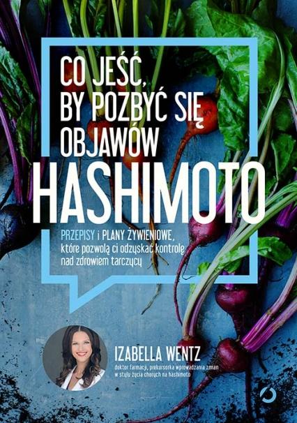 Co jeść, by pozbyć się objawów hashimoto. Przepisy i plany żywieniowe, które pozwolą ci odzyskać kontrolę nad zdrowiem tarczycy - Izabella Wentz | okładka