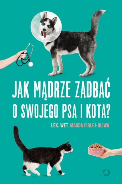 Jak mądrze zadbać o swojego psa i kota? - Magda Firlej-Oliwa | okładka