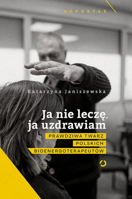 Ja nie leczę, ja uzdrawiam. Prawdziwa twarz polskich bioenergoterapeutów - Katarzyna Janiszewska | okładka