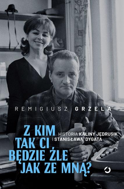 Z kim tak ci będzie źle jak ze mną? Historia Kaliny Jędrusik i Stanisława Dygata - Remigiusz Grzela | okładka