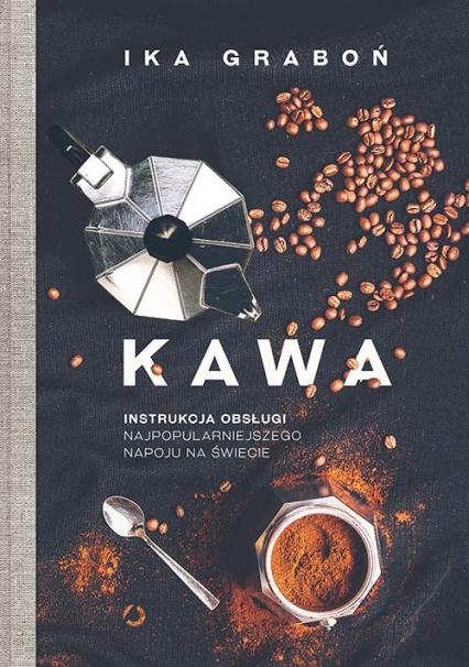 Kawa. Instrukcja obsługi najpopularniejszego napoju na świecie - Ika Graboń | okładka