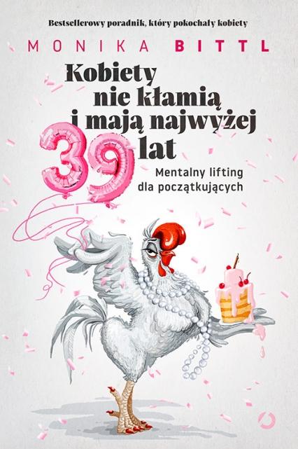 Kobiety nie kłamią i mają najwyżej 39 lat. Mentalny lifting dla początkujących - Monika Bittl | okładka