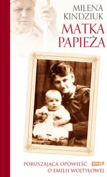 Matka Papieża. Poruszająca opowieść o Emilii Wojtyłowej - Milena Kindziuk | okładka