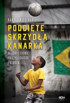 Podcięte skrzydła kanarka. Blaski i cienie brazylijskiego futbolu - Bartłomiej Rabij | okładka