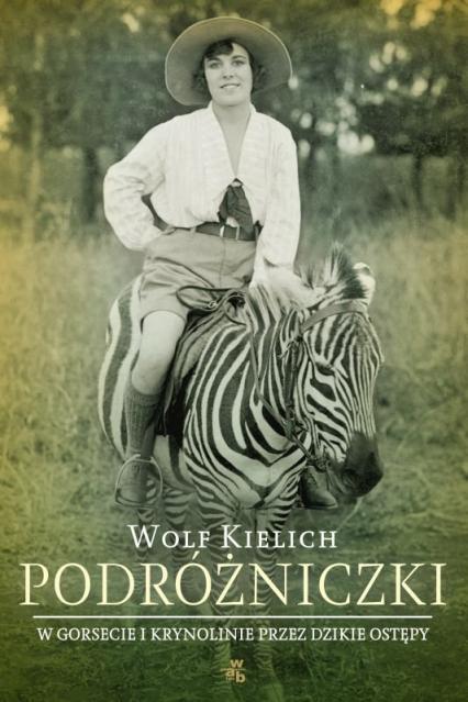 Podróżniczki. W gorsecie i krynolinie przez dzikie ostępy - Wolf Kielich | okładka