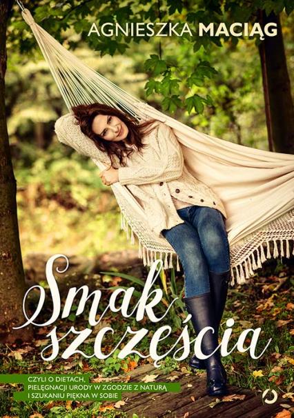 Smak szczęścia, czyli o dietach, modzie, medytacji i kąpieli w płatkach róż - Agnieszka Maciąg  | okładka