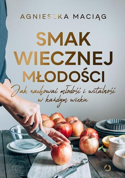 Smak wiecznej młodości. Jak zachować młodość i witalność - Agnieszka Maciąg | okładka