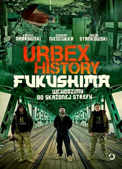 Urbex History. Fukushima. Wchodzimy do skażonej strefy - Łukasz Dąbrowski, Konrad Niedziułka, Jakub Stankowski   okładka