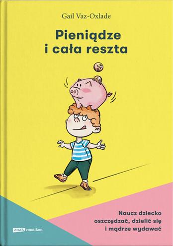 Pieniądze i cała reszta. Naucz dziecko oszczędzać, dzielić się i mądrze wydawać - Gail Vaz-Oxlade | okładka