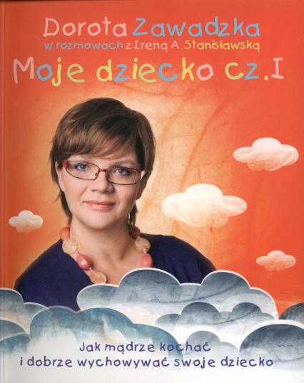 Moje dziecko. Jak mądrze kochać i dobrze wychowywać swoje dziecko - Irena A. Stanisławska, Dorota Zawadzka   okładka