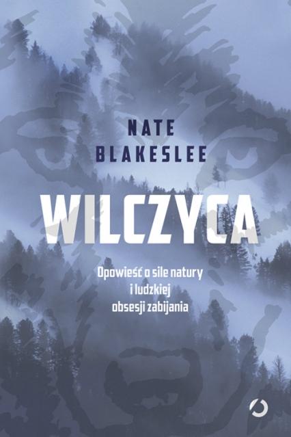 Wilczyca. Opowieść o sile natury i ludzkiej obsesji zabijania - Nate Blakeslee | okładka