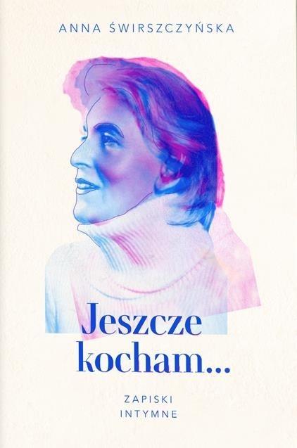 Jeszcze kocham. Zapiski intymne - Anna Świrszczyńska | okładka