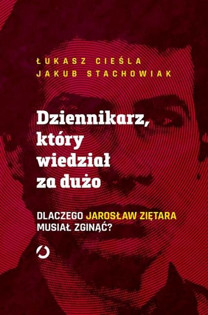 Dziennikarz, który wiedział za dużo. Dlaczego Jarosław Ziętara musiał zginąć? - Łukasz Cieśla, Jakub Stachowiak   okładka