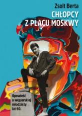 Chłopcy z Placu Moskwy. Opowieść o węgierskiej młodzieży lat 60 - Berta Zsolt  | mała okładka