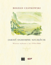 Jakieś ogromne szczęście. Wiersze wybrane z lat 1956-2006 - Bogdan Czaykowski  | mała okładka
