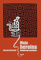 Moja heroina. Świadectwo psychiatry - Maciej Kozłowski  | mała okładka