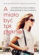 A miało być tak pięknie - Katarzyna Kalicińska;  Małgorzata Kalicińska | mała okładka