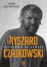 Ryszard Czajkowski. Podróżnik od zawsze -  Dagmara  Bożek-Andryszczak | mała okładka