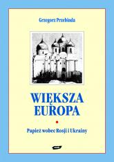 Większa Europa. Jan Paweł II wobec Rosji i Ukrainy - Grzegorz Przebinda  | mała okładka
