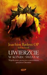 Uwierzcie w koniec świata! Współczesne proroctwo o powtórnym przyjściu Chrystusa - Joachim Badeni OP, Judyta Syrek  | mała okładka