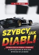 Szybcy jak diabli. Rywalizacja Forda i Ferrari o zwycięstwo w wielkim wyścigu w Le Mans - A.J. Baime | mała okładka