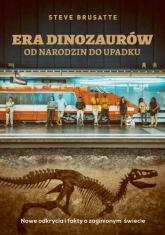 Era dinozaurów - od narodzin do upadku. Nowe odkrycia i fakty o zaginionym świecie - Steve Brusatte  | mała okładka
