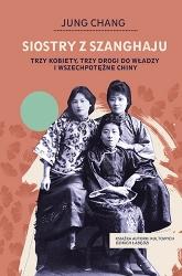 Siostry z Szanghaju. Trzy kobiety, trzy drogi do władzy i wszechpotężne Chiny  - Chang Jung | mała okładka