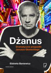 Dżanus. Dramatyczne przypadki Janusza Głowackiego - Elżbieta Baniewicz | mała okładka