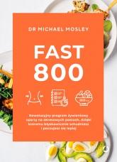 Fast 800. Rewolucyjny program żywieniowy oparty na okresowych postach, dzięki któremu błyskawicznie schudniesz i poczujesz się lepiej - Michael Mosley | mała okładka